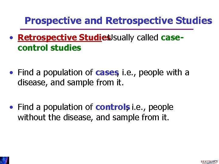 Prospective and Retrospective Studies • Retrospective Studies : Usually called casecontrol studies • Find