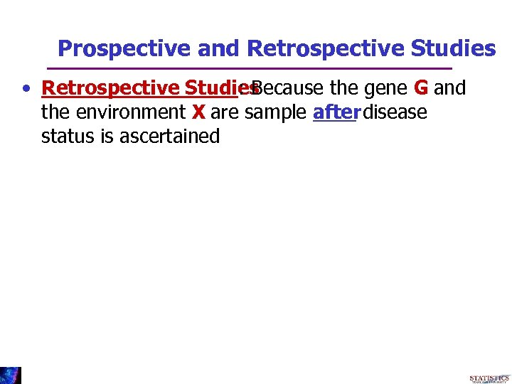 Prospective and Retrospective Studies • Retrospective Studies : Because the gene G and the