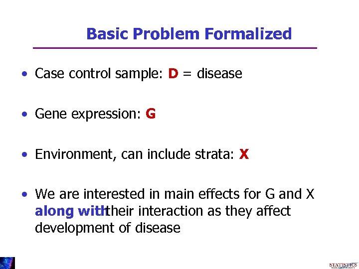 Basic Problem Formalized • Case control sample: D = disease • Gene expression: G
