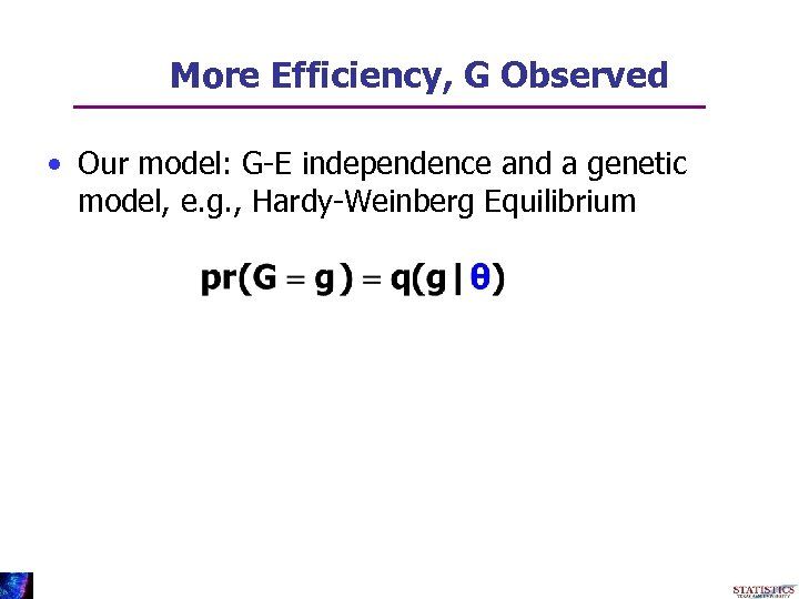 More Efficiency, G Observed • Our model: G-E independence and a genetic model, e.