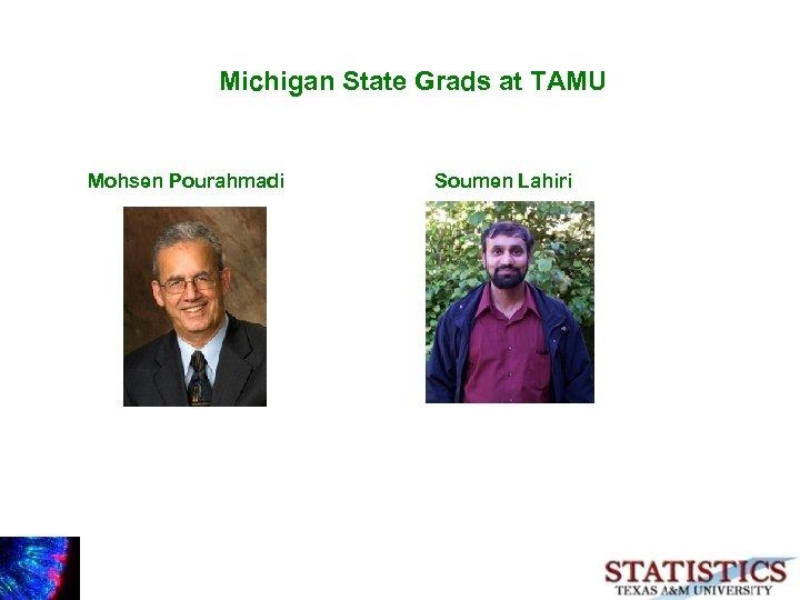 Michigan State Grads at TAMU Mohsen Pourahmadi Soumen Lahiri
