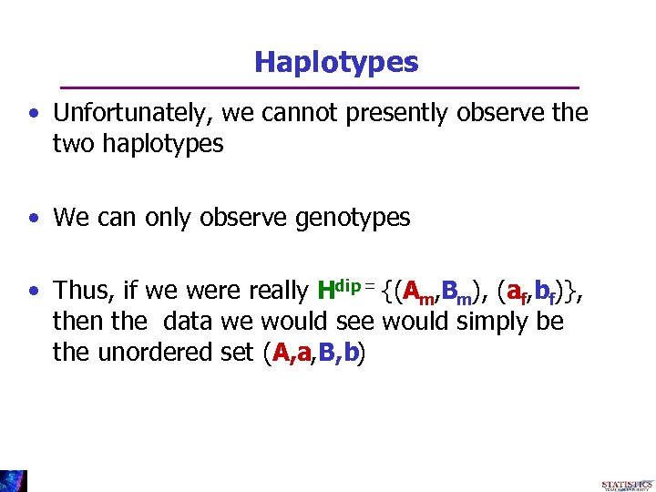 Haplotypes • Unfortunately, we cannot presently observe the two haplotypes • We can only