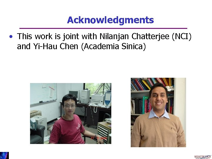 Acknowledgments • This work is joint with Nilanjan Chatterjee (NCI) and Yi-Hau Chen (Academia