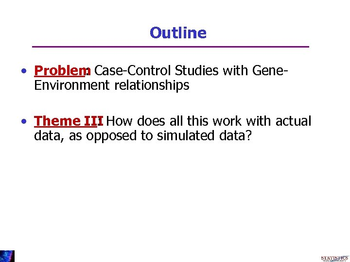 Outline • Problem Case-Control Studies with Gene: Environment relationships • Theme III How does