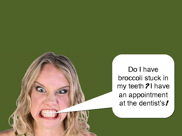Do I have broccoli stuck in my teeth? I have an appointment at the