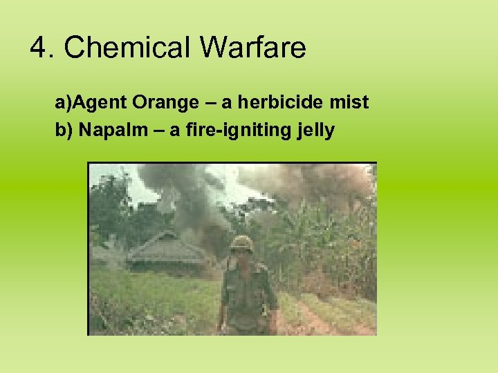 4. Chemical Warfare a)Agent Orange – a herbicide mist b) Napalm – a fire-igniting