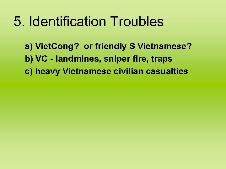 5. Identification Troubles a) Viet. Cong? or friendly S Vietnamese? b) VC - landmines,