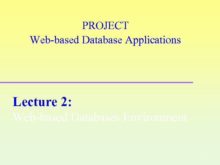 PROJECT Web-based Database Applications Lecture 2: Web-based Databases Environment 1