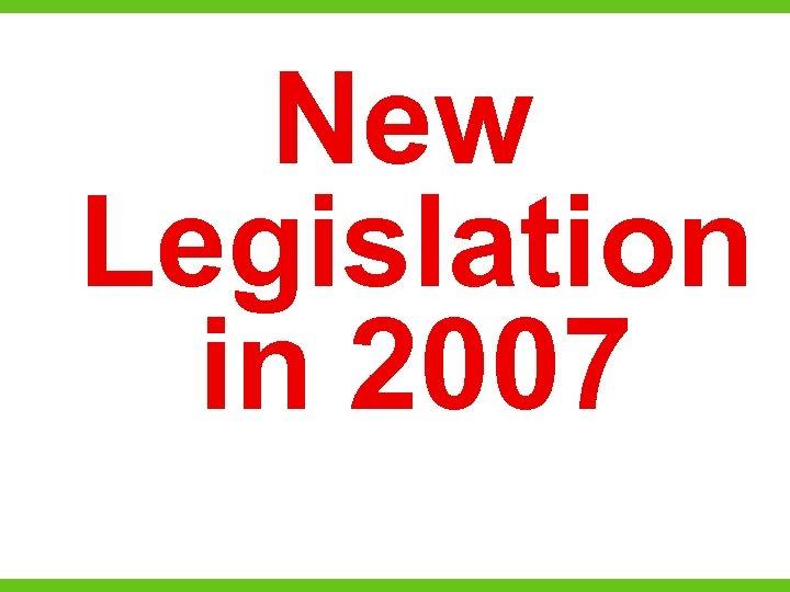 New Legislation in 2007