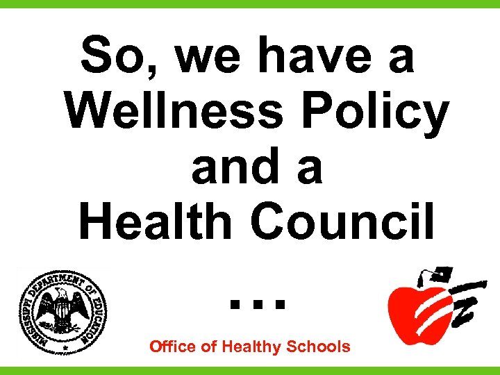 So, we have a Wellness Policy and a Health Council … Office of Healthy