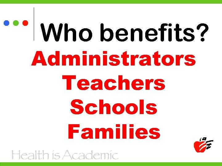Who benefits? Administrators Teachers Schools Families