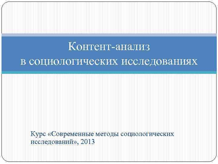 Контент-анализ в социологических исследованиях Курс «Современные методы социологических исследований» , 2013