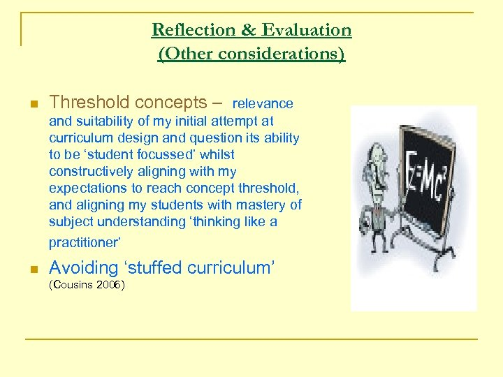 Reflection & Evaluation (Other considerations) n Threshold concepts – n Avoiding 'stuffed curriculum' relevance