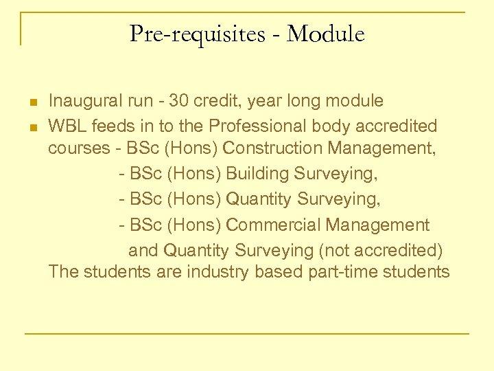 Pre-requisites - Module n n Inaugural run - 30 credit, year long module WBL