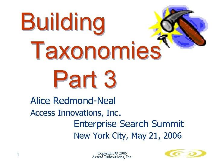 Building Taxonomies Part 3 Alice Redmond-Neal Access Innovations, Inc. Enterprise Search Summit New York
