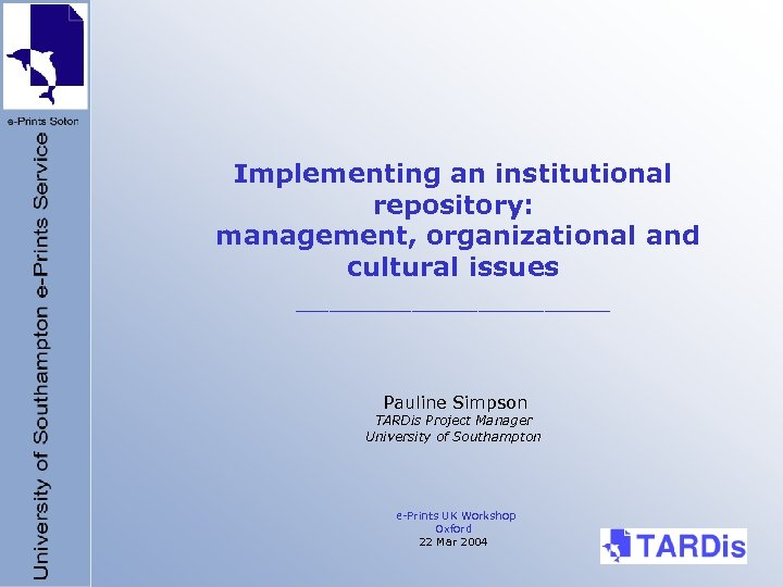 Implementing an institutional repository: management, organizational and cultural issues __________ Pauline Simpson TARDis Project