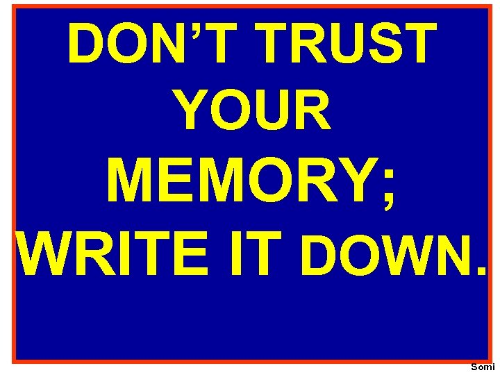 DON'T TRUST YOUR MEMORY; WRITE IT DOWN. Somi