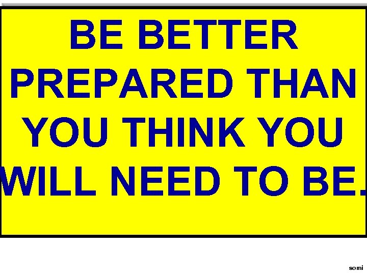 BE BETTER PREPARED THAN YOU THINK YOU WILL NEED TO BE. somi