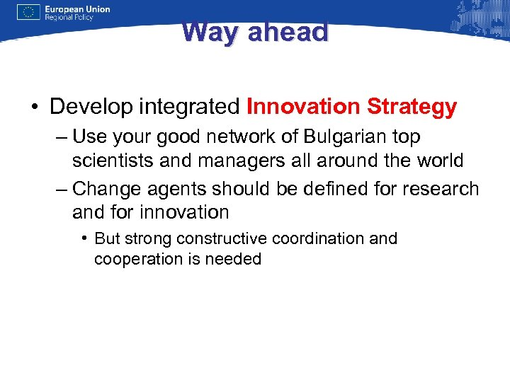 Way ahead • Develop integrated Innovation Strategy – Use your good network of Bulgarian