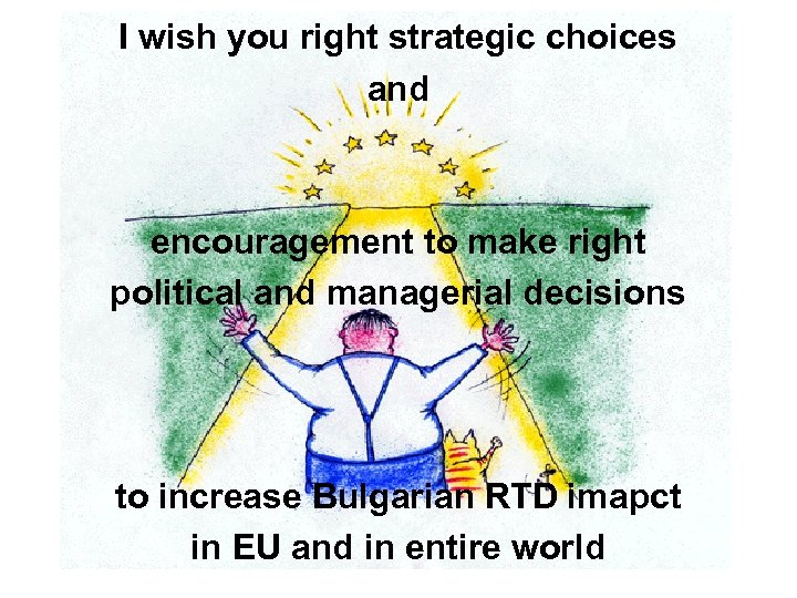 I wish you right strategic choices and encouragement to make right political and managerial