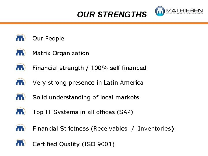 OUR STRENGTHS Our People Matrix Organization Financial strength / 100% self financed Very strong