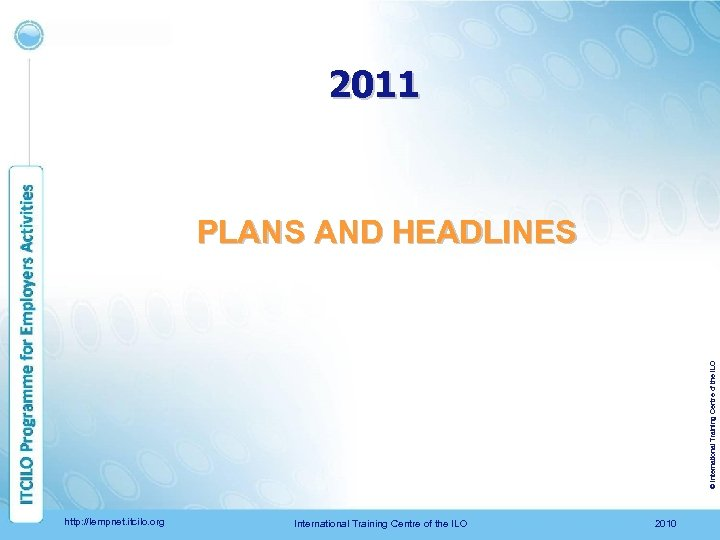 2011 © International Training Centre of the ILO PLANS AND HEADLINES http: //lempnet. itcilo.
