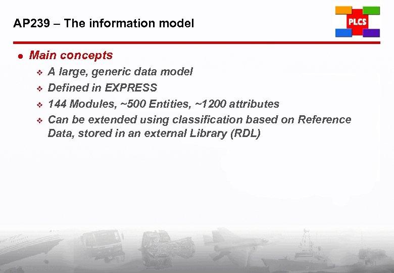 AP 239 – The information model l Main concepts v v A large, generic
