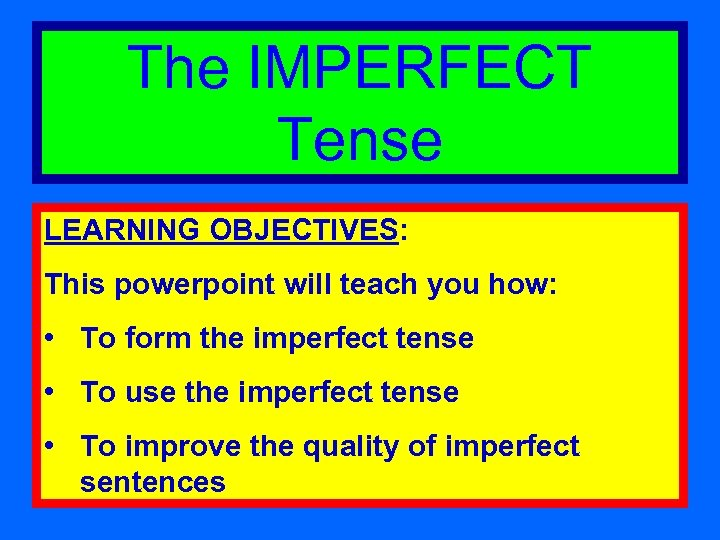 The IMPERFECT Tense LEARNING OBJECTIVES: This powerpoint will teach you how: • To form