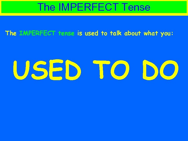 The IMPERFECT Tense The IMPERFECT tense is used to talk about what you: USED