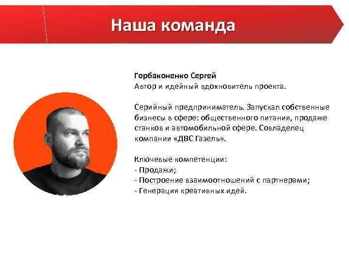 Наша команда Горбаконенко Сергей Автор и идейный вдохновитель проекта. Серийный предприниматель. Запускал собственные бизнесы