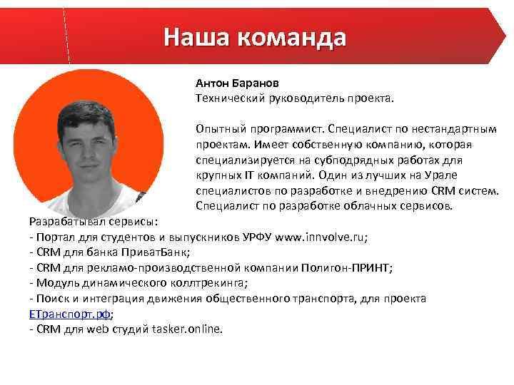 Наша команда Антон Баранов Технический руководитель проекта. Опытный программист. Специалист по нестандартным проектам. Имеет