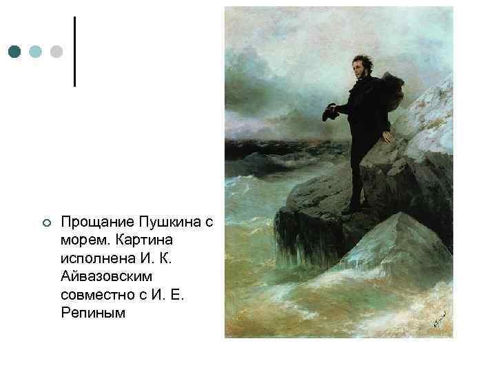 ¢ Прощание Пушкина с морем. Картина исполнена И. К. Айвазовским совместно с И. Е.