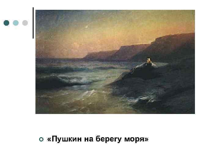 ¢ «Пушкин на берегу моря»