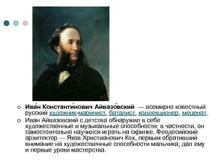 ¢ ¢ Ива н Константи нович Айвазо вский — всемирно известный русский художник-маринист, баталист,