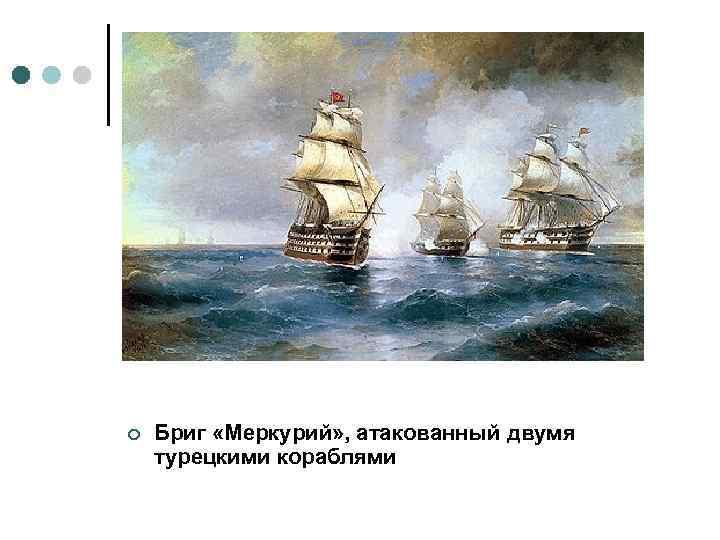 ¢ Бриг «Меркурий» , атакованный двумя турецкими кораблями