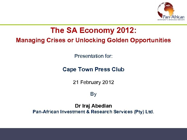 The SA Economy 2012: Managing Crises or Unlocking Golden Opportunities Presentation for: Cape Town