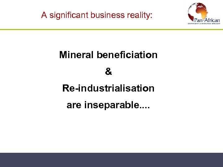 A significant business reality: Mineral beneficiation & Re-industrialisation are inseparable. .