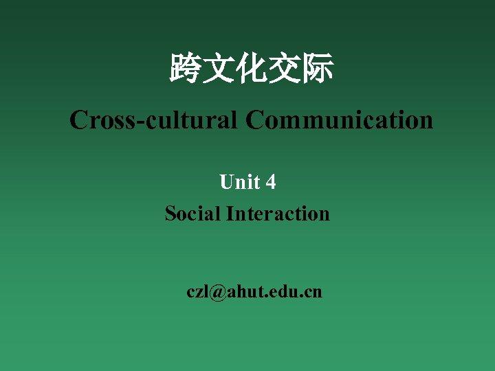 跨文化交际 Cross-cultural Communication Unit 4 Social Interaction czl@ahut. edu. cn