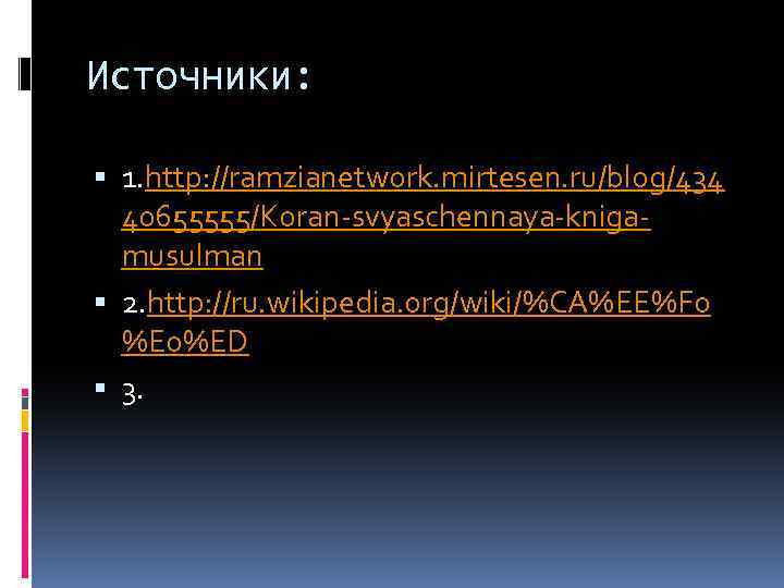 Источники: 1. http: //ramzianetwork. mirtesen. ru/blog/434 40655555/Koran-svyaschennaya-knigamusulman 2. http: //ru. wikipedia. org/wiki/%CA%EE%F 0 %E