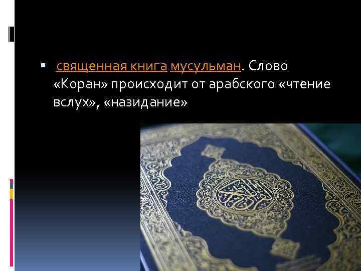 священная книга мусульман. Слово «Коран» происходит от арабского «чтение вслух» , «назидание»