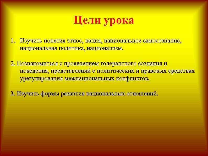Цели урока 1. Изучить понятия этнос, нация, национальное самосознание, национальная политика, национализм. 2. Познакомиться