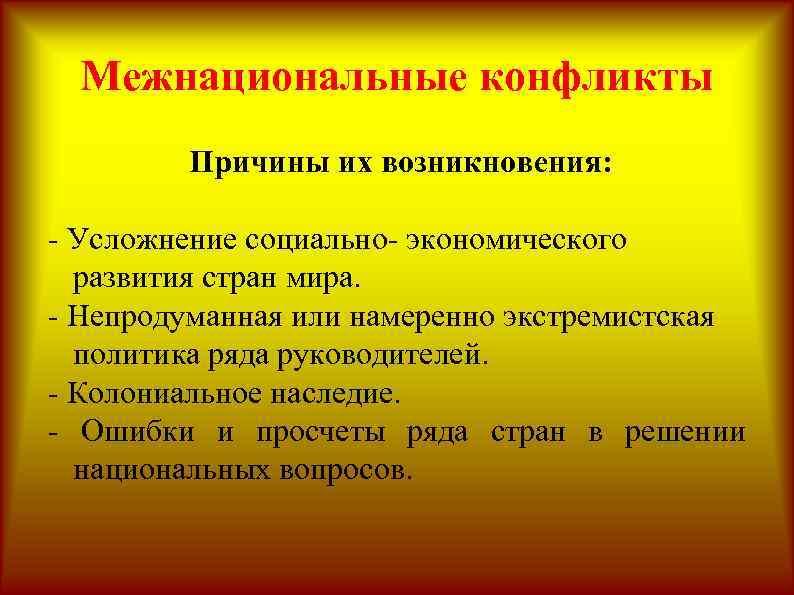 Межнациональные конфликты Причины их возникновения: - Усложнение социально- экономического развития стран мира. - Непродуманная