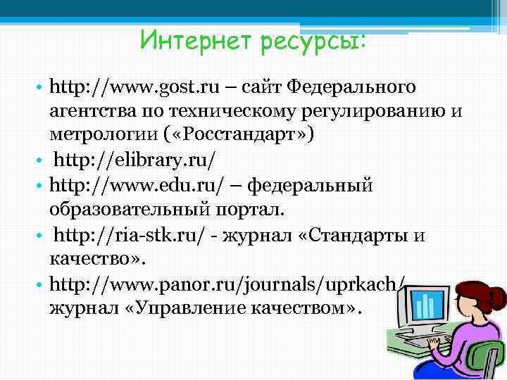 Интернет ресурсы: • http: //www. gost. ru – сайт Федерального агентства по техническому регулированию