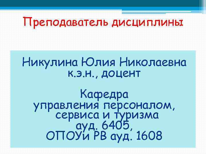 Преподаватель дисциплины Никулина Юлия Николаевна к. э. н. , доцент Кафедра управления персоналом, сервиса