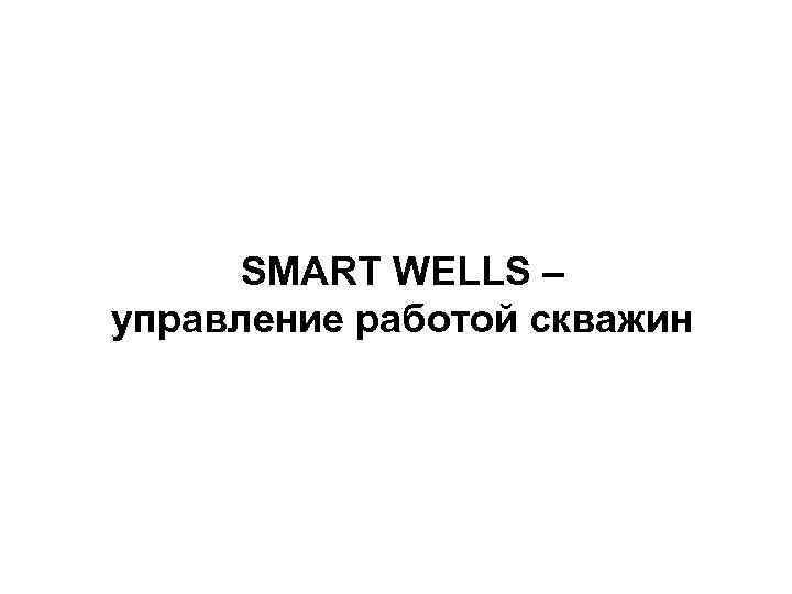 SMART WELLS – управление работой скважин
