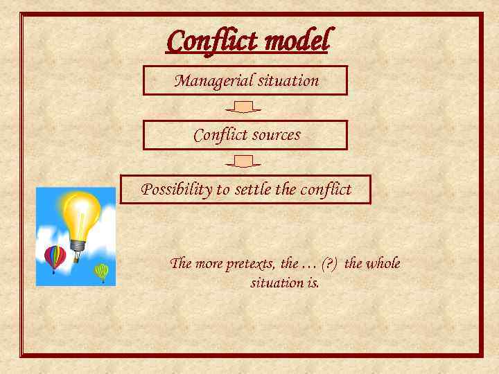 Conflict model Managerial situation Conflict sources Possibility to settle the conflict The more pretexts,