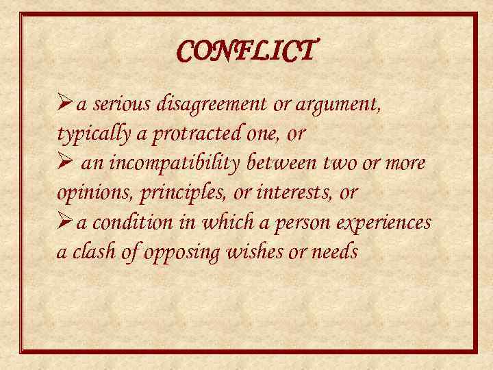 CONFLICT Øa serious disagreement or argument, typically a protracted one, or Ø an incompatibility