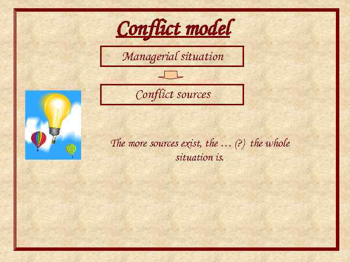 Conflict model Managerial situation Conflict sources The more sources exist, the … (? )