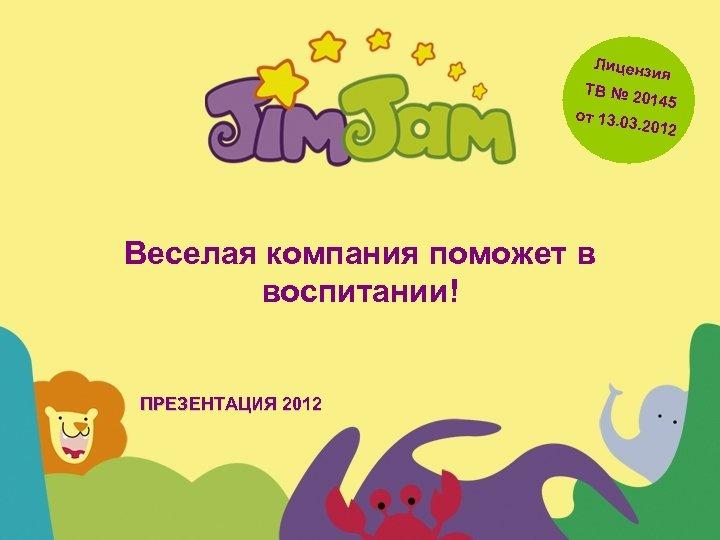 Лиценз ТВ № 2 0 ия от 13. 0 145 3. 2012 Веселая компания