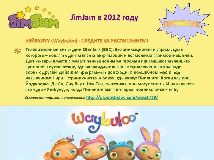 Jim. Jam в 2012 году УЭЙБУЛУУ (Waybuloo) - СЛЕДИТЕ ЗА РАСПИСАНИЕМ! Телевизионный хит студии